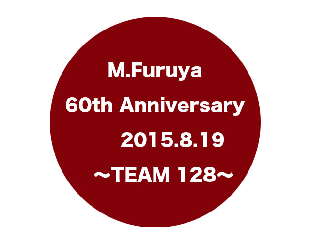 M.Furuya 60th Anniversary 2015.8.19 〜TEAM 128〜